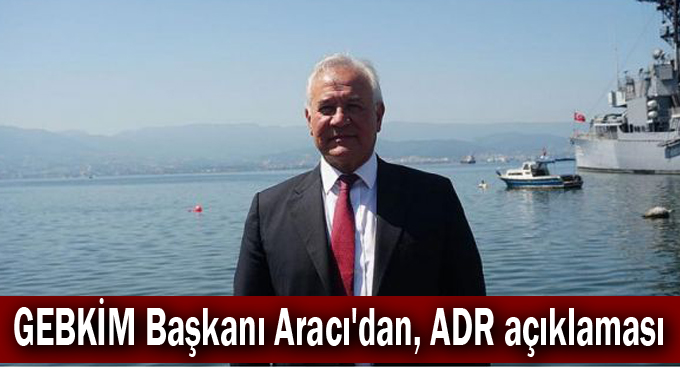 GEBKİM Başkanı Aracı'dan, ADR açıklaması