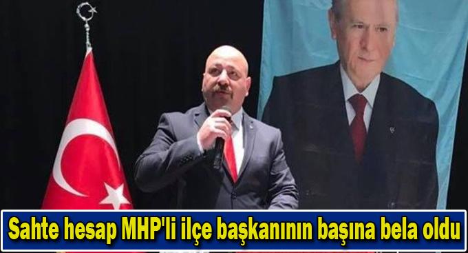 Sahte hesap MHP'li ilçe başkanının başına bela oldu