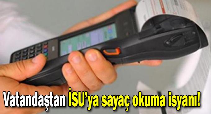 Vatandaştan İSU'ya sayaç okuma isyanı!