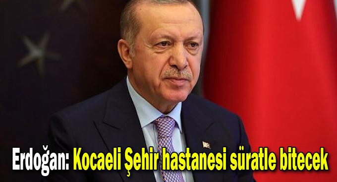 Erdoğan: Kocaeli Şehir hastanesi süratle bitecek