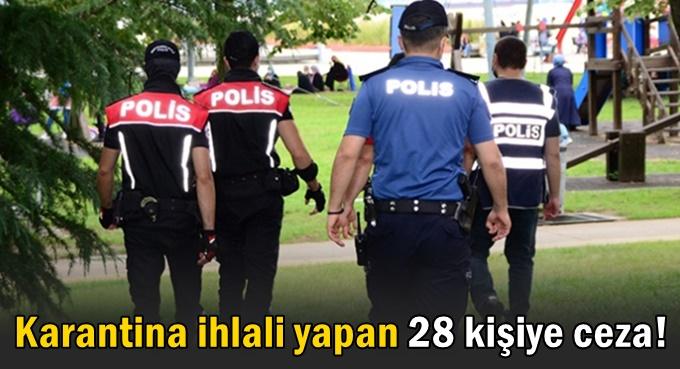 Karantina ihlali yapan 28 kişiye ceza!