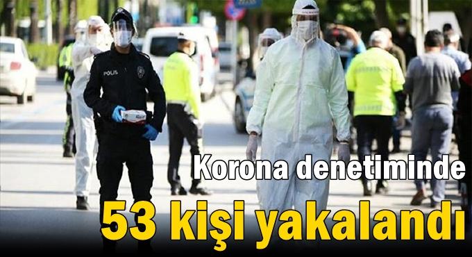Korona denetiminde 53 kişi yakalandı