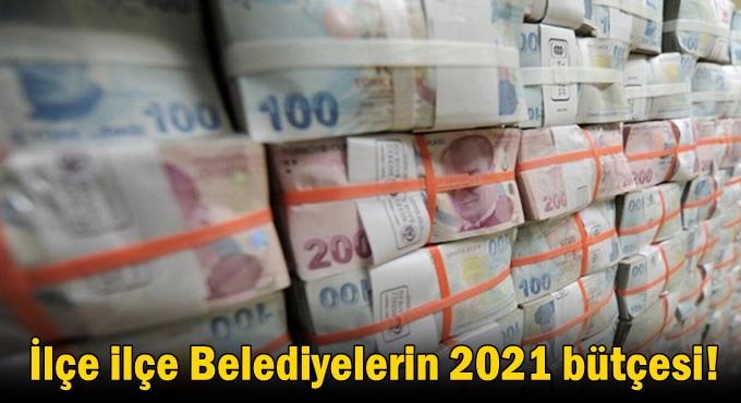 İlçe ilçe belediyelerin 2021 bütçesi!