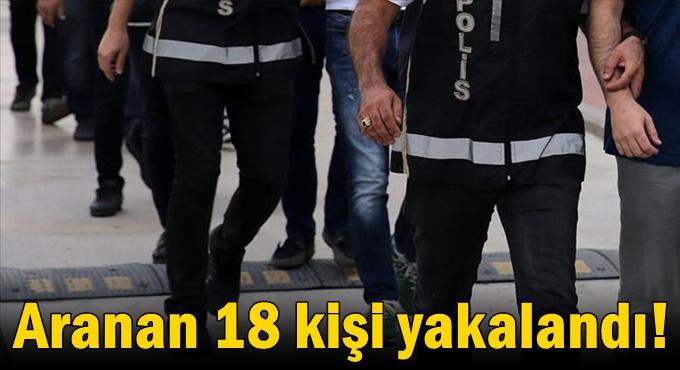 Aranan 18 kişi yakalandı!