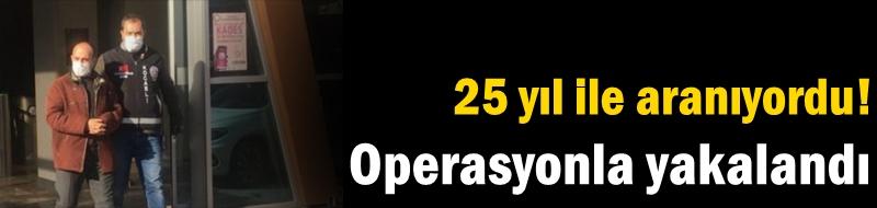 25 yıl ile aranıyordu! Operasyonla yakalandı