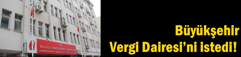 Büyükşehir Vergi Dairesi'ni istedi!