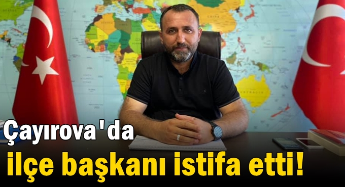 Çayırova'da ilçe başkanı istifa etti!