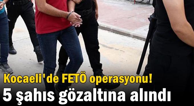 Kocaeli'de FETÖ operasyonu 5 şahıs gözaltına alındı