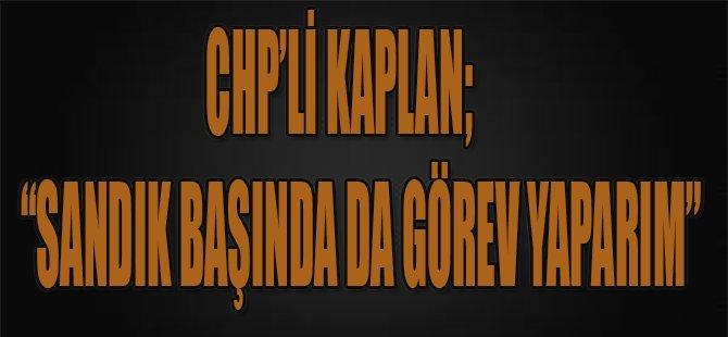 """CHP'li Kaplan:""""Sandık başında da görev yaparım"""""""