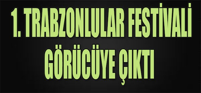 1. Trabzonlular Festivali görücüye çıktı