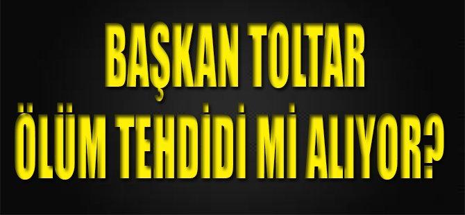 Başkan Toltar Ölüm Tehdidi mi Alıyor