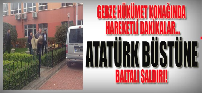 Gebze Hükümet Konağında Hareketli Dakikalar, Atatürk Büstüne Baltalı Saldırı !