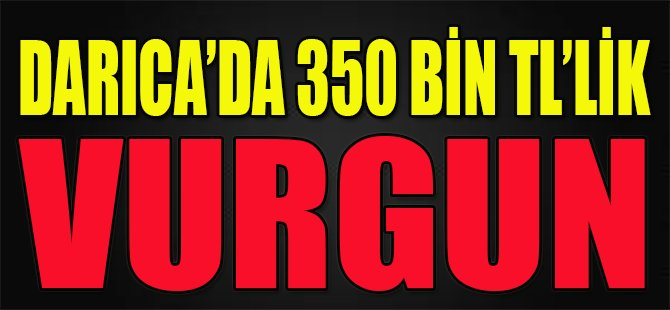 Darıca'da 350 Bin TL'lik Vurgun