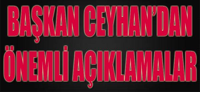 Başkan Ceyhan'dan Önemli Açıklamalar