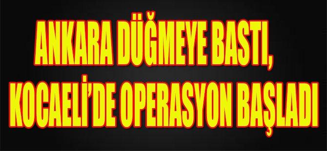 Ankara Düğmeye Bastı,Kocaeli'de Operasyon Başladı
