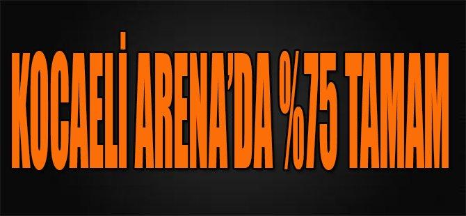 Kocaeli Arena'da %75 Tamam