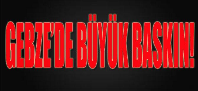 Gebze'de Büyük Baskın!