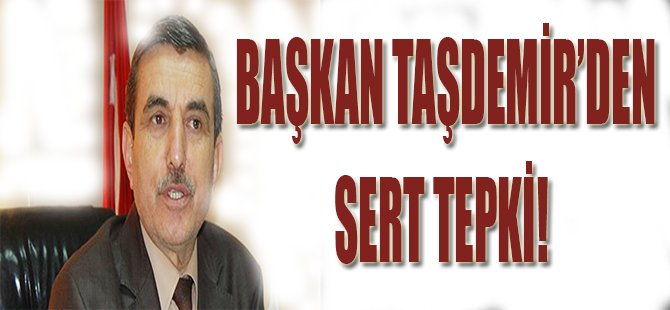Başkan Taşdemir'den Sert Tepki!
