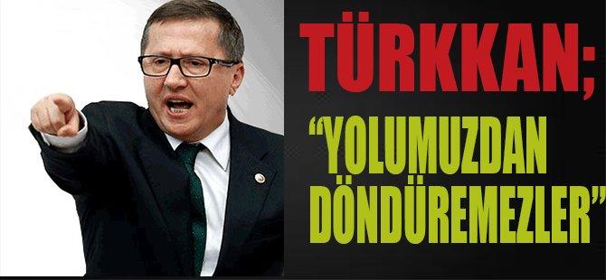 """Türkkan """"Yolumuzdan Döndüremezler"""""""