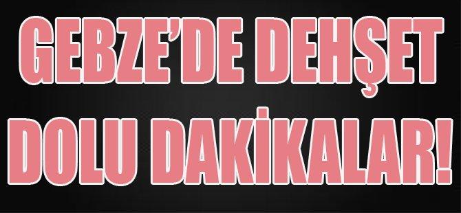 Gebze'de Dehşet Dolu Dakikalar!