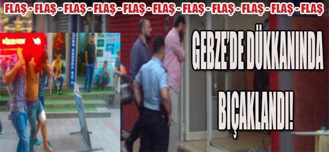 Gebze'de Dükkanında Bıçaklandı!