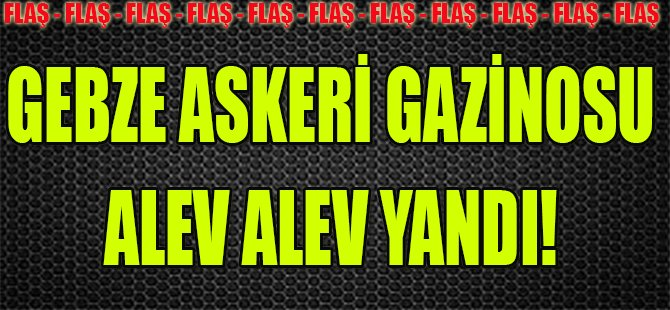 Gebze Askeri Gazinosu Alev Alev Yandı!
