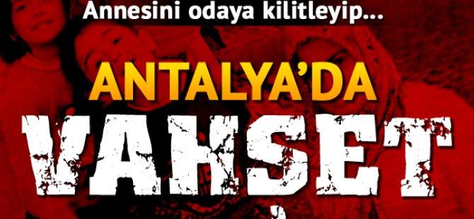 Antalya'da Vahşet, Annesini Odaya Kilitleyip...