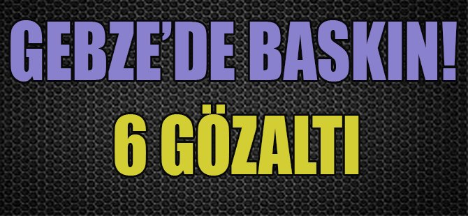 Gebze'de Baskın! 6 Gözaltı