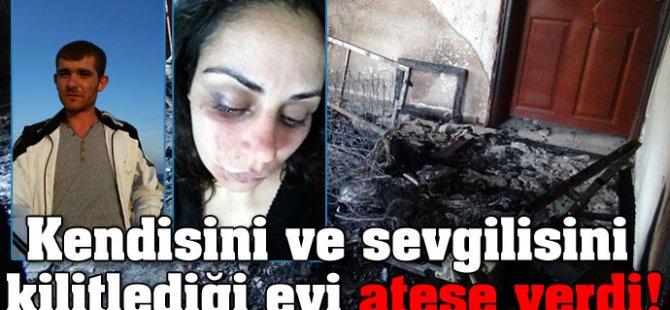 Kendisini ve sevgilisini kilitlediği evi ateşe verdi!