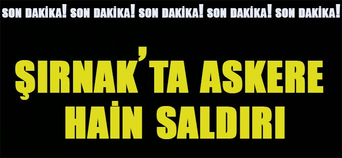 Şırnak'ta askerlere ateş açıldı!
