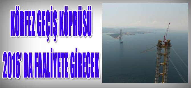Körfez Geçiş Köprüsü 2016'da Faaliyete Girecek