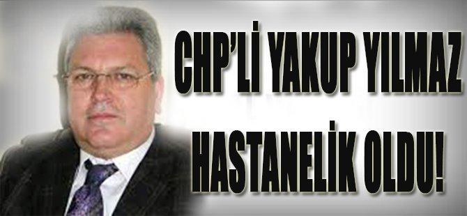 CHP'li Yakup Yılmaz Hastanelik Oldu