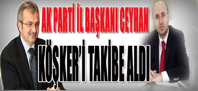 Ak Parti İl Başkanı Ceyhan Köşker'i Takibe Aldı!