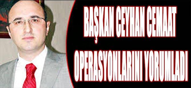 Başkan Ceyhan Cemaat Operasyonlarını Yorumladı