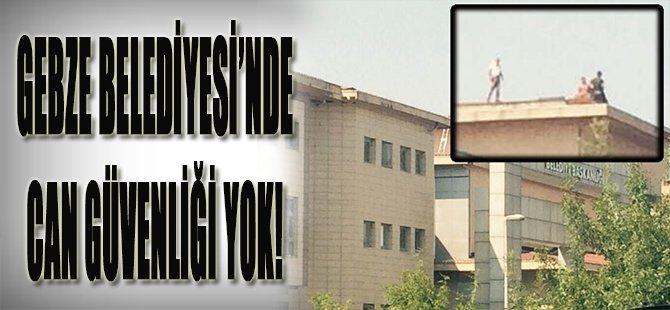Gebze Belediyesi'nde Can Güvenliği Yok!
