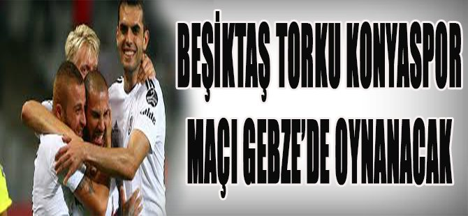 Beşiktaş Torku Konyaspor Maçı Gebze'de Oynanacak