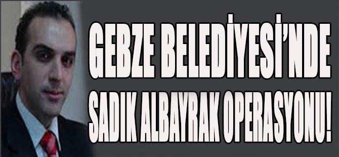 Gebze Belediyesi'nde Sadık Albayrak Operasyonu!