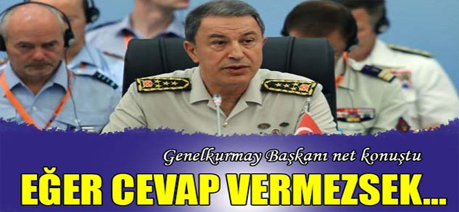 Genelkurmay Başkanı net konuştu: Eğer cevap vermezsek...