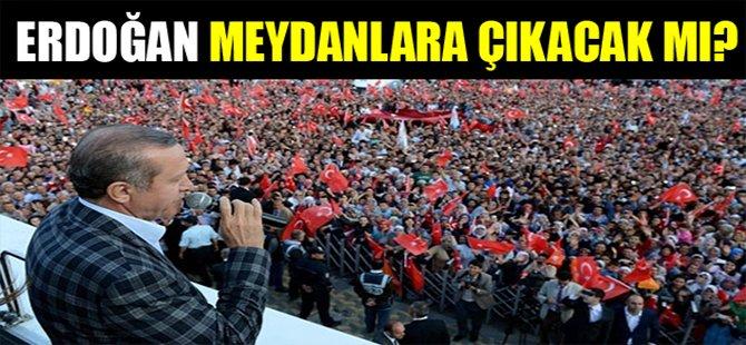 Erdoğan meydanlara çıkacak mı?