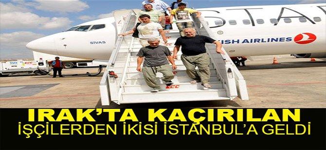 Irak'ta serbest bırakılan Türk işçiler İstanbul'da