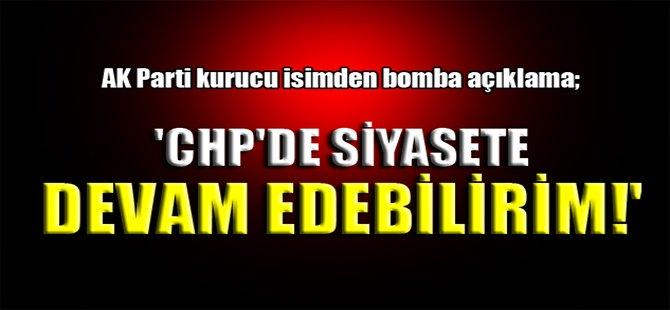 'CHP'de siyasete devam edebilirim!'