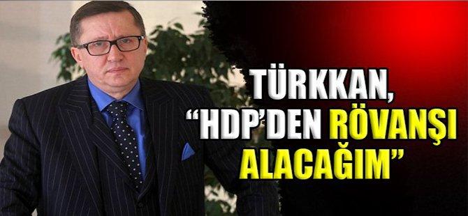 """TÜRKKAN, HDP'DEN RÖVANŞI ALACAĞIM"""""""
