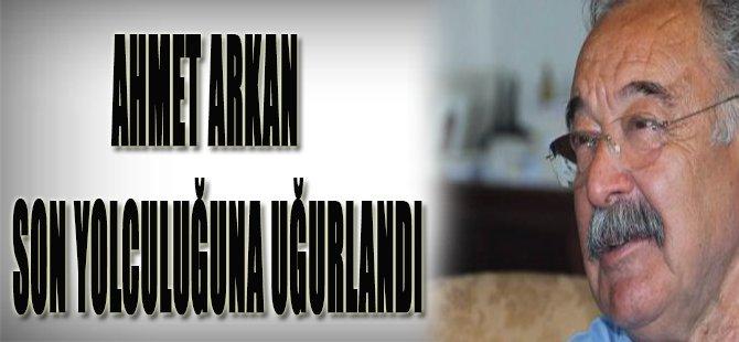 Ahmet Arkan Son Yolculuğuna Uğurlandı