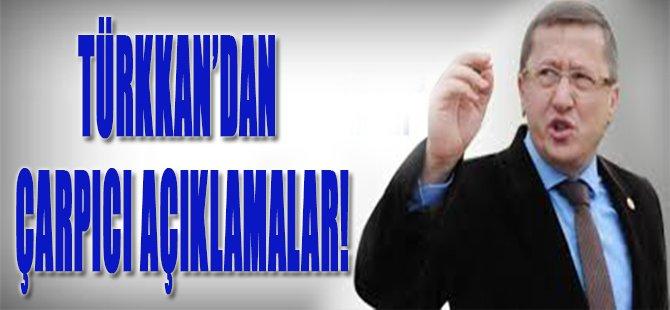 Türkkan'dan Çarpıcı Açıklamalar!