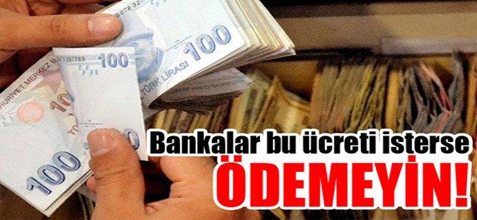 Bankalar bu ücreti isterse ödemeyin!