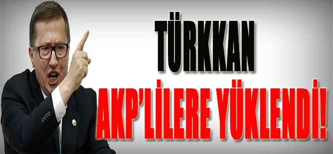 Türkkan AKP'lilere Yüklendi