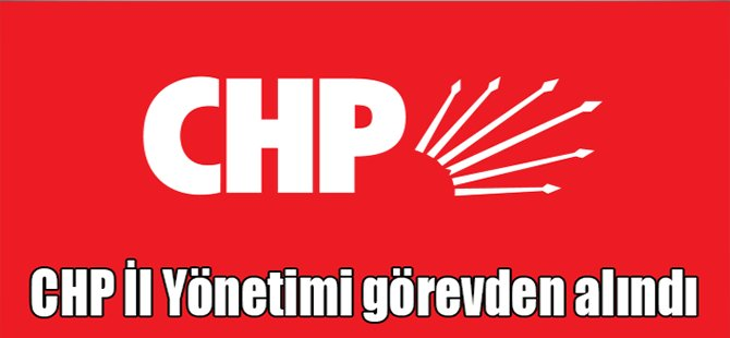 CHP İl Yönetimi Görevden Alındı!