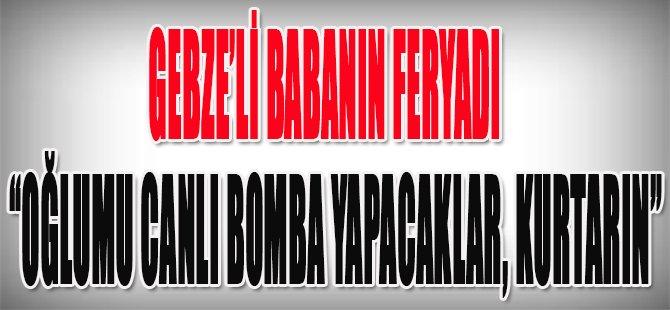 Gebze'li Babanın Feryadı,Canlı Bomba Yapacaklar