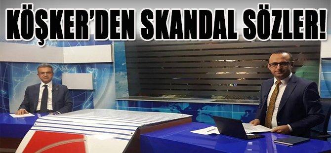 Köşker'den Skandal Sözler!