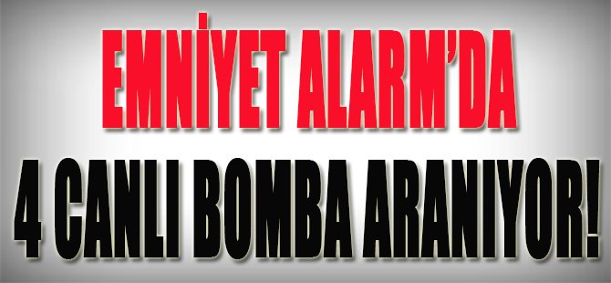 Emniyet Alarmda, 4 Canlı Bomba Aranıyor!